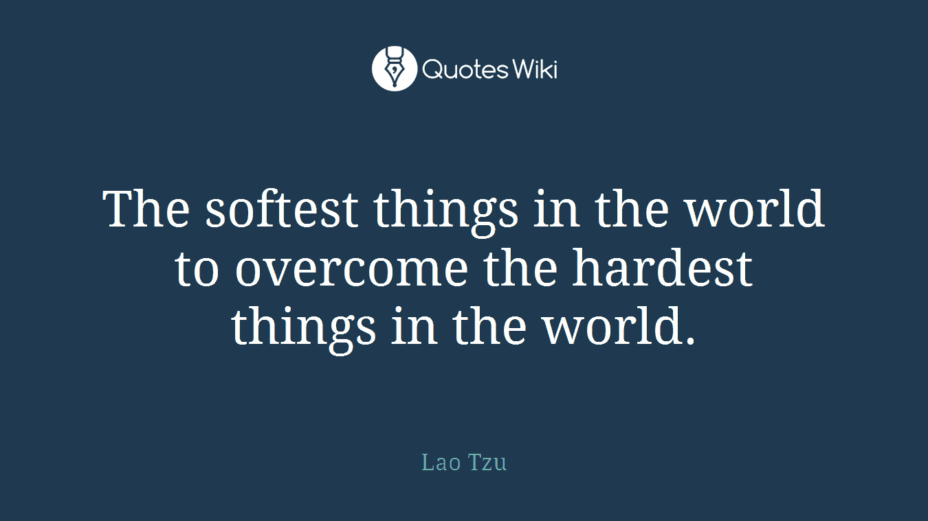 The softest things in the world to overcome the hardest things in the world.