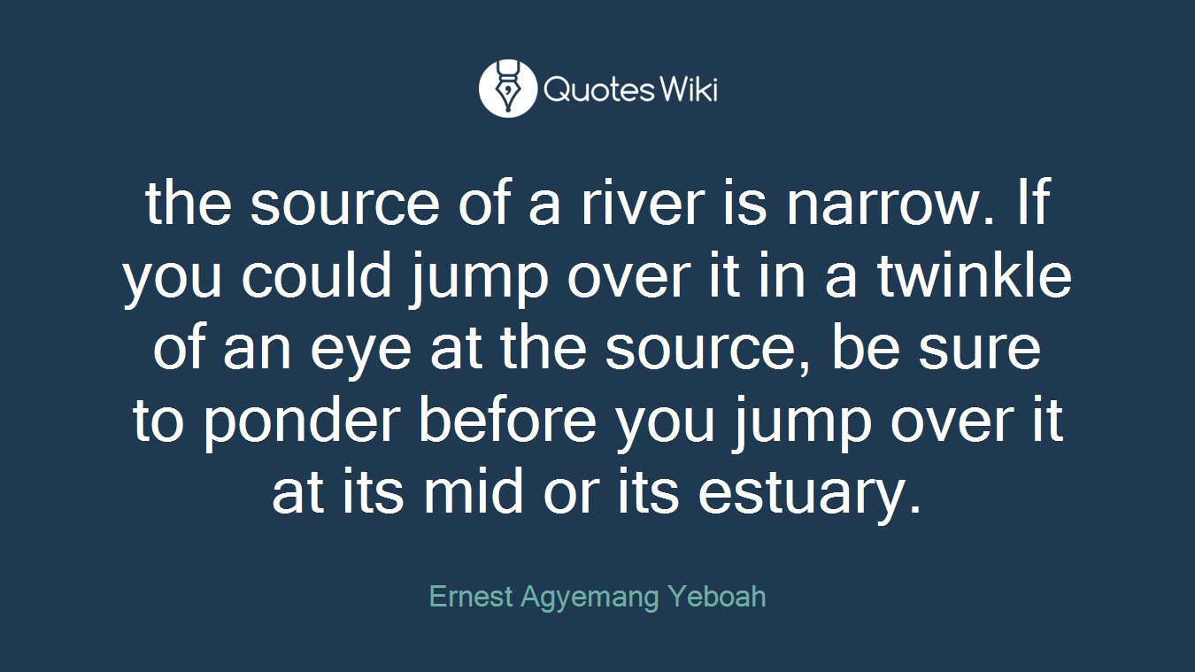 the source of a river is narrow. If you could jump over it in a twinkle of an eye at the source, be sure to ponder before you jump over it at its mid or its estuary.