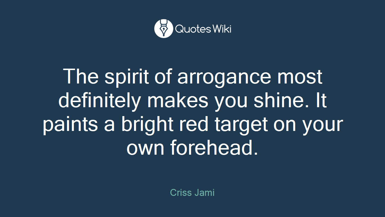 The spirit of arrogance most definitely makes you shine. It paints a bright red target on your own forehead.