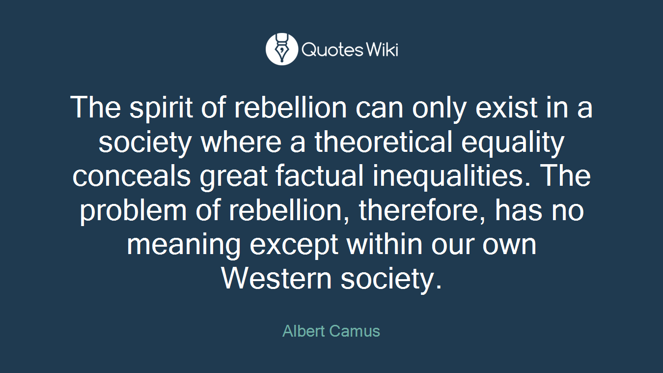 The spirit of rebellion can only exist in a society where a theoretical equality conceals great factual inequalities. The problem of rebellion, therefore, has no meaning except within our own Western society.