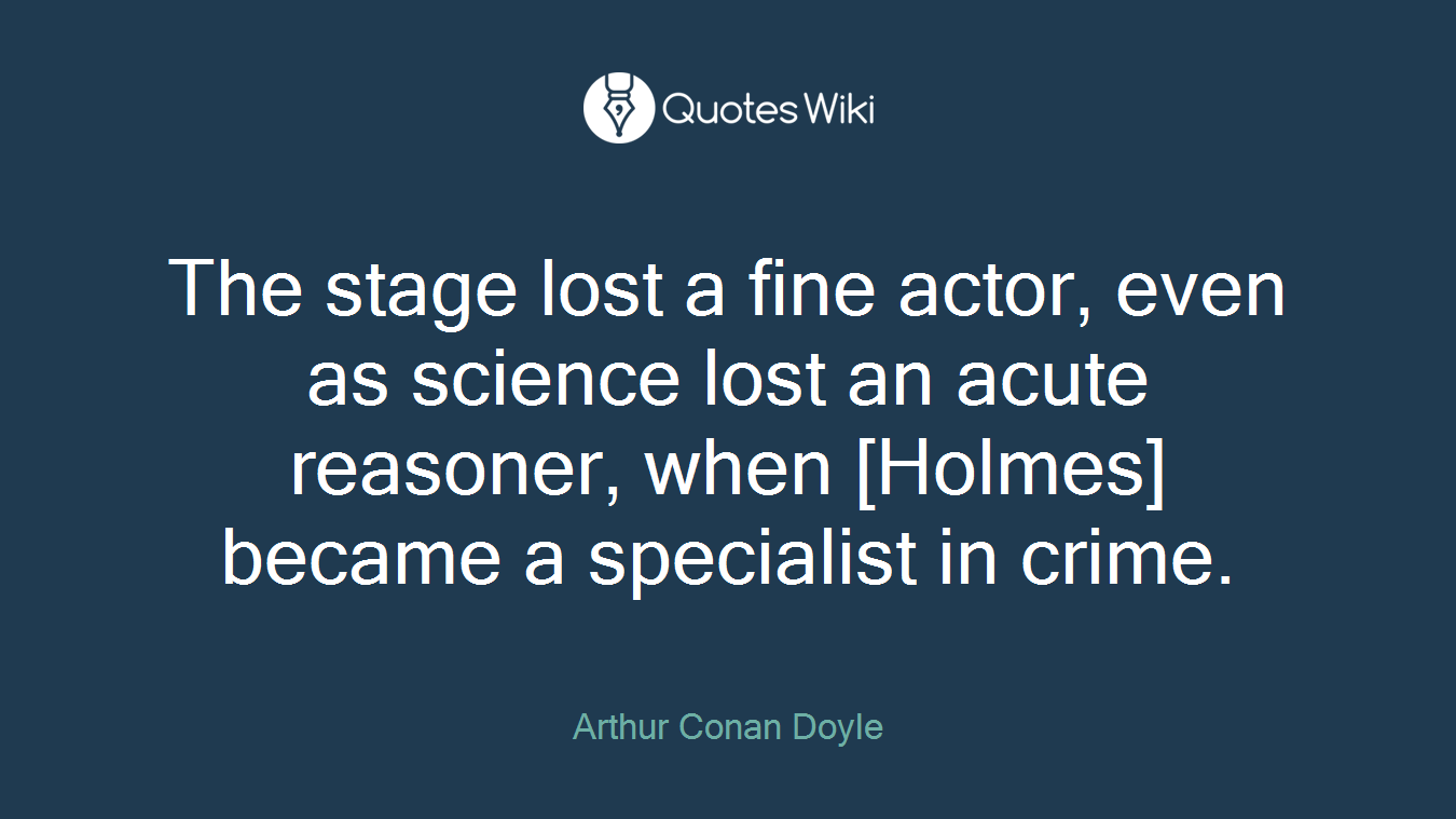 The stage lost a fine actor, even as science lost an acute reasoner, when [Holmes] became a specialist in crime.