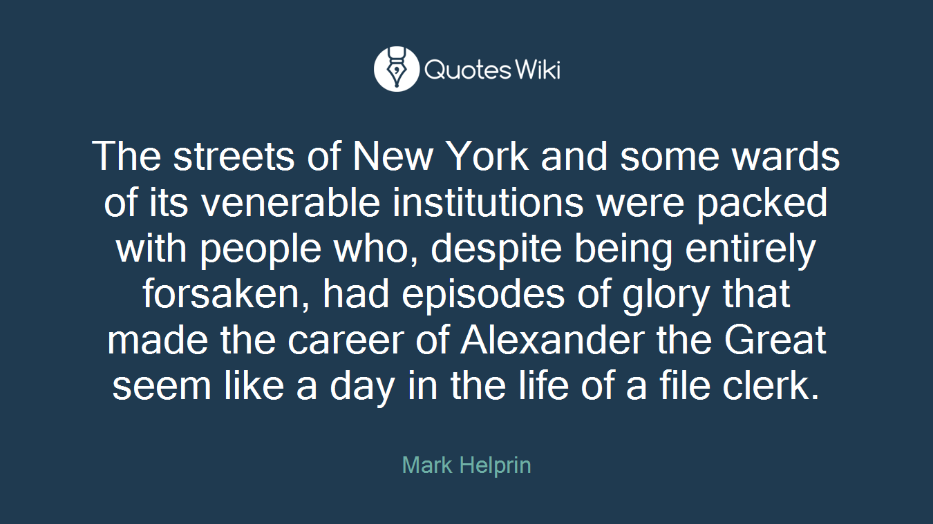 The streets of New York and some wards of its venerable institutions were packed with people who, despite being entirely forsaken, had episodes of glory that made the career of Alexander the Great seem like a day in the life of a file clerk.