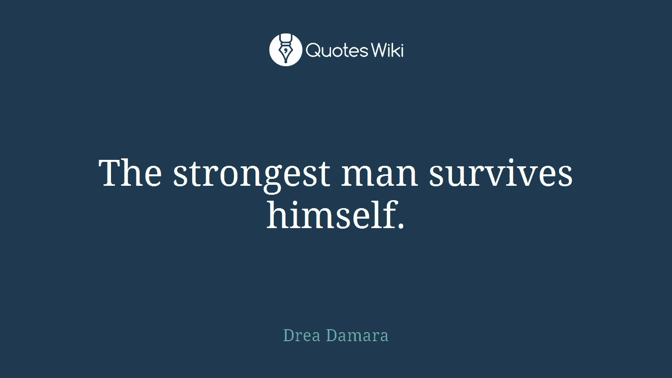 The strongest man survives himself.