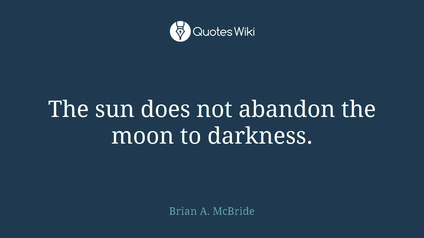 The sun does not abandon the moon to darkness.