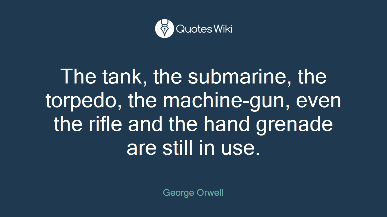 The tank, the submarine, the torpedo, the machine-gun, even the rifle and the hand grenade are still in use.