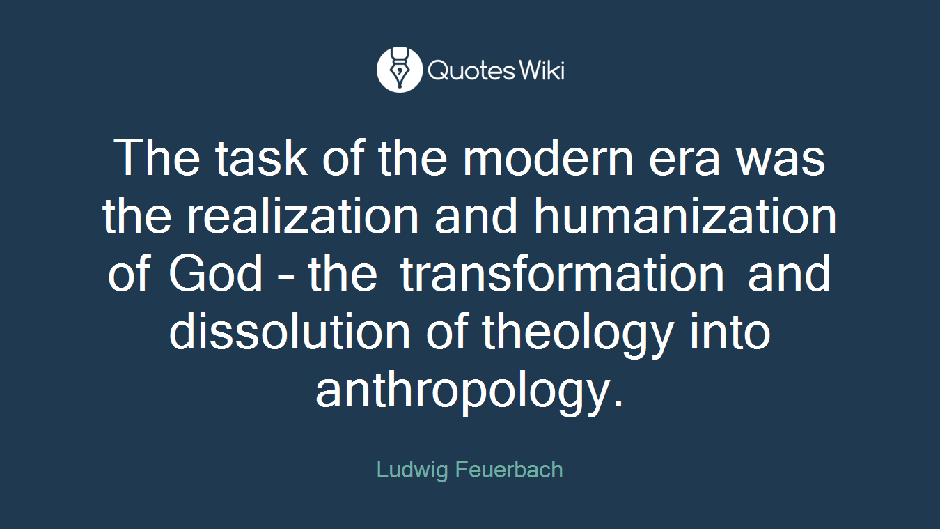 The task of the modern era was the realization and humanization of God – the transformation and dissolution of theology into anthropology.