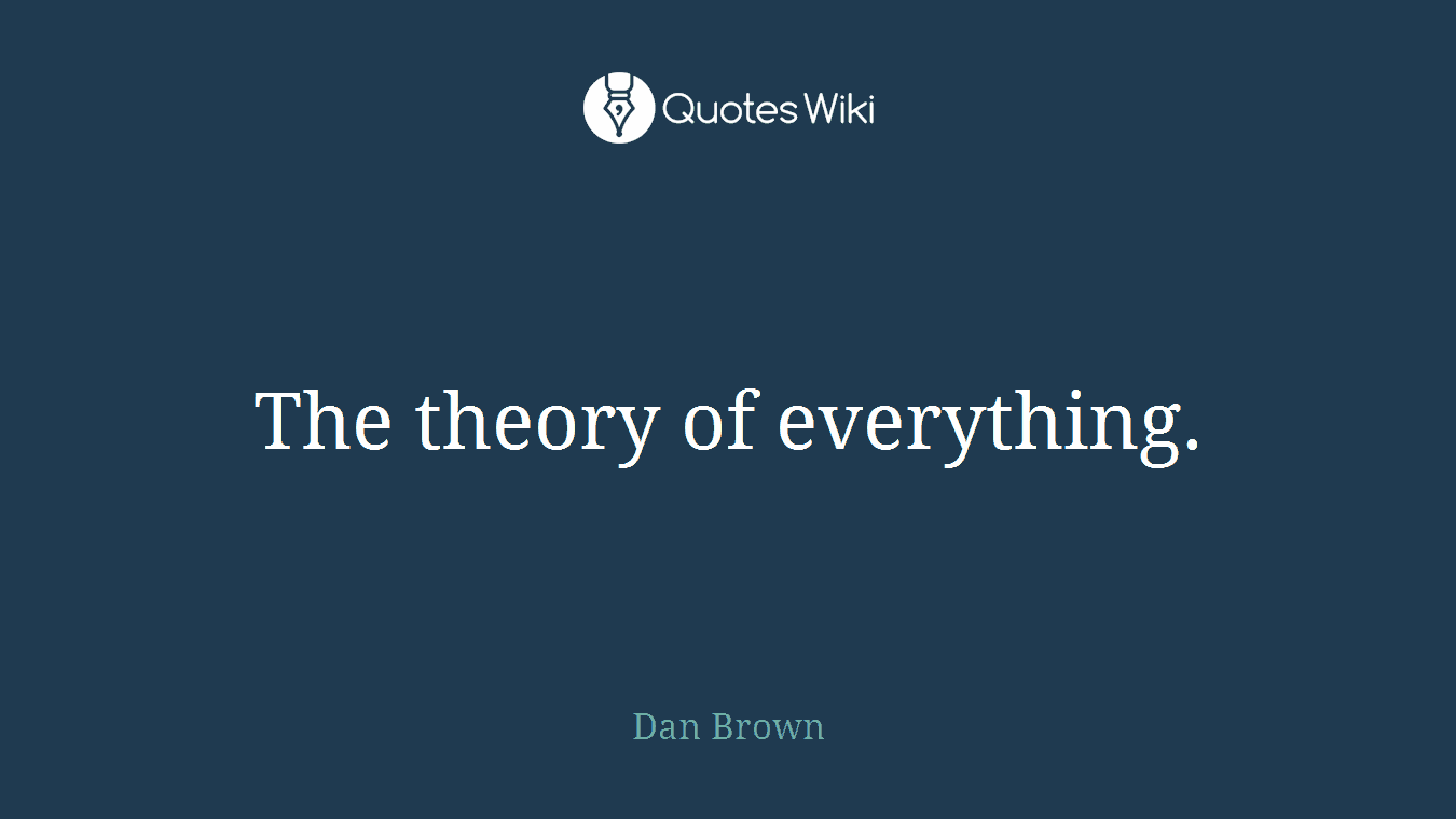 The theory of everything.