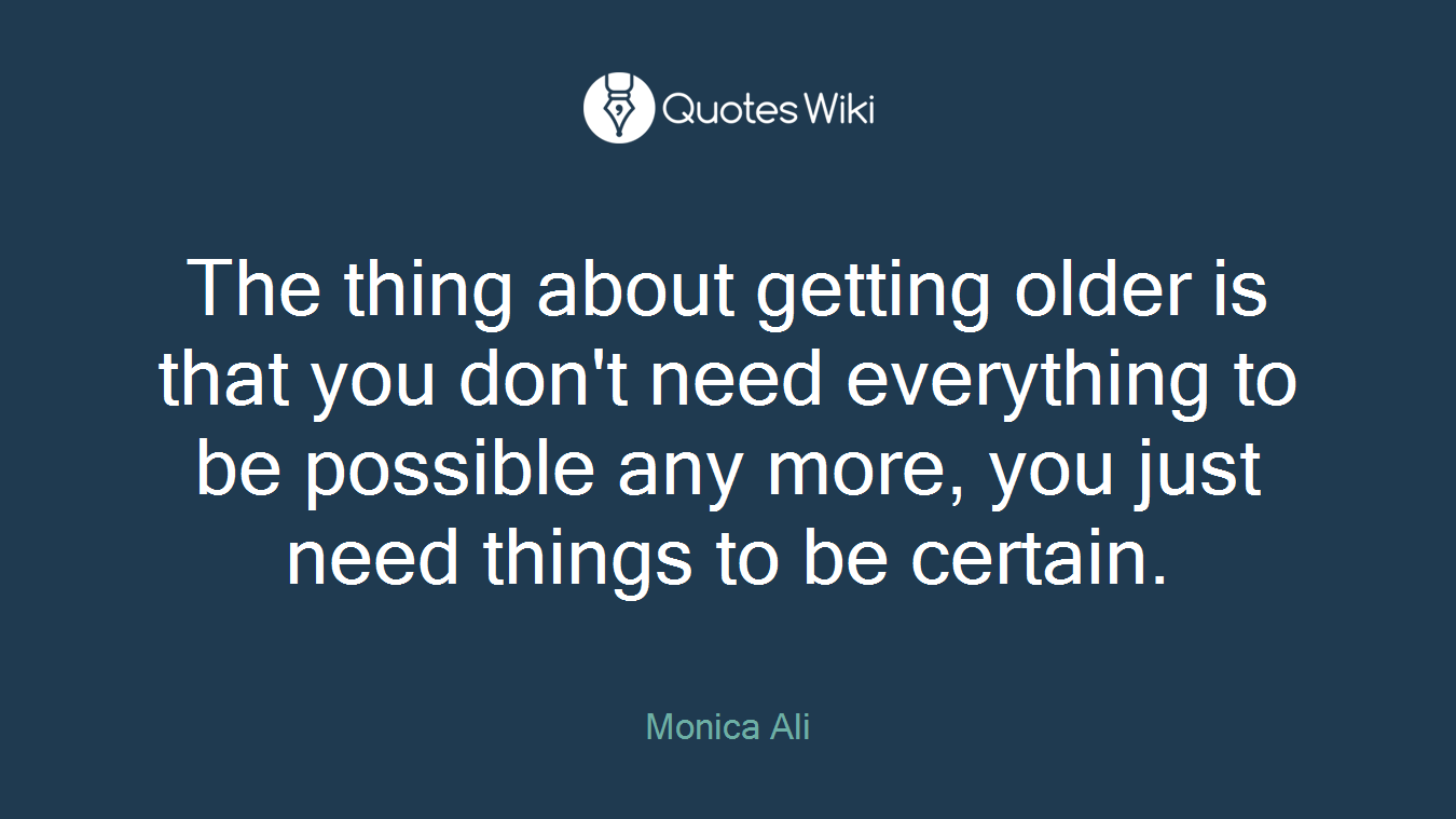 The thing about getting older is that you don't need everything to be possible any more, you just need things to be certain.