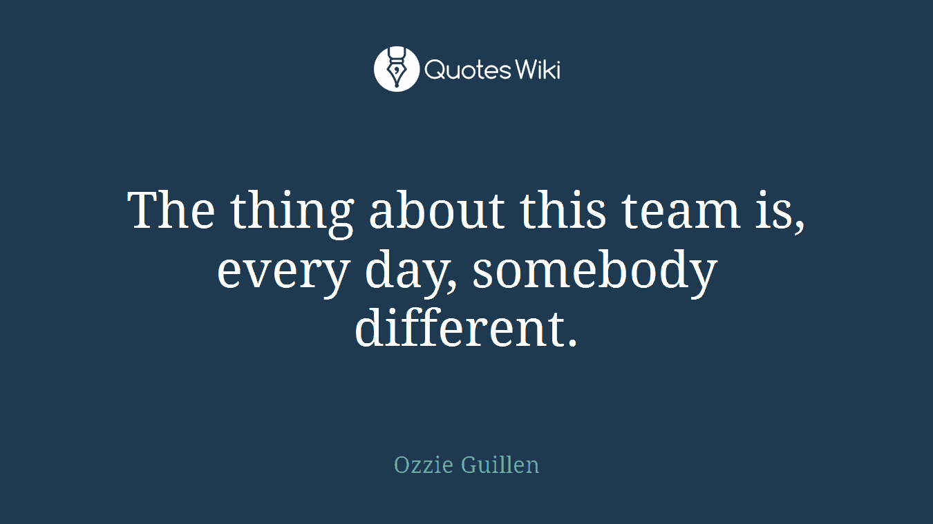 The thing about this team is, every day, somebody different.