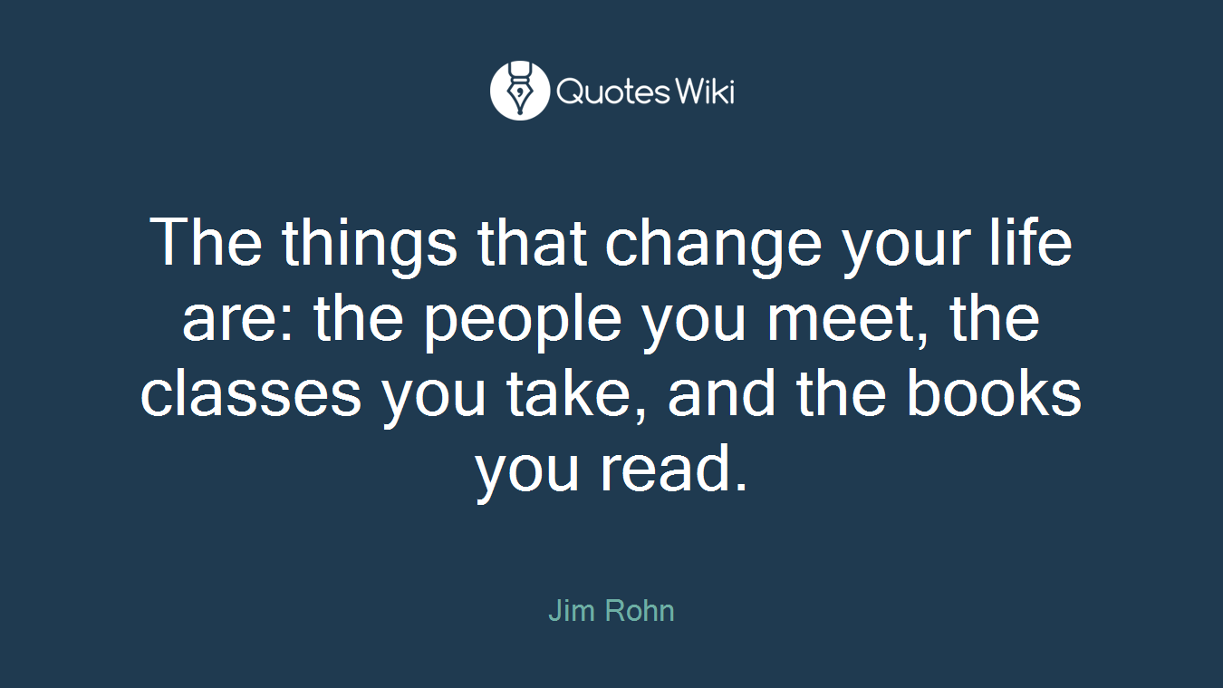 The things that change your life are: the people you meet, the classes you take, and the books you read.