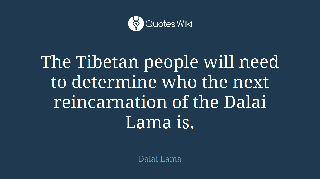 The Tibetan people will need to determine who the next reincarnation of the Dalai Lama is.