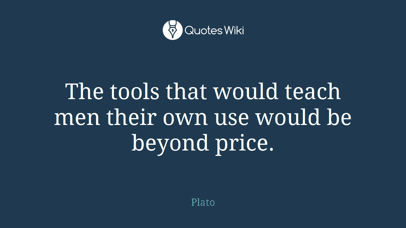 The tools that would teach men their own use would be beyond price.