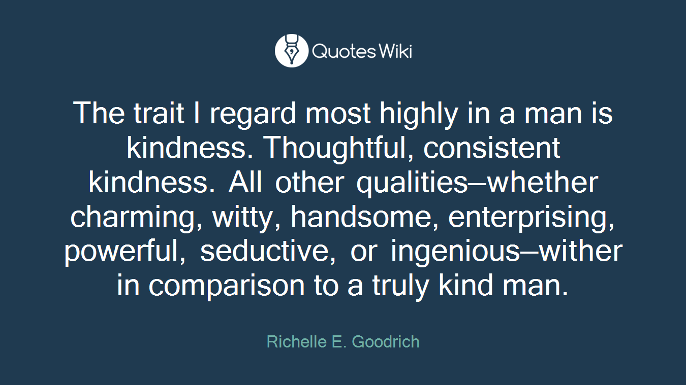 The trait I regard most highly in a man is kindness. Thoughtful, consistent kindness. All other qualities—whether charming, witty, handsome, enterprising, powerful, seductive, or ingenious—wither in comparison to a truly kind man.