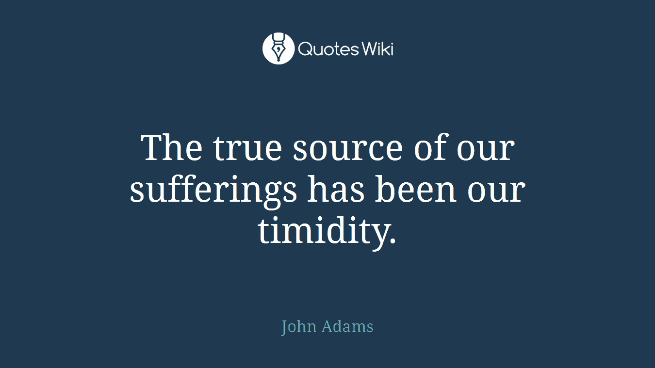 The true source of our sufferings has been our timidity.