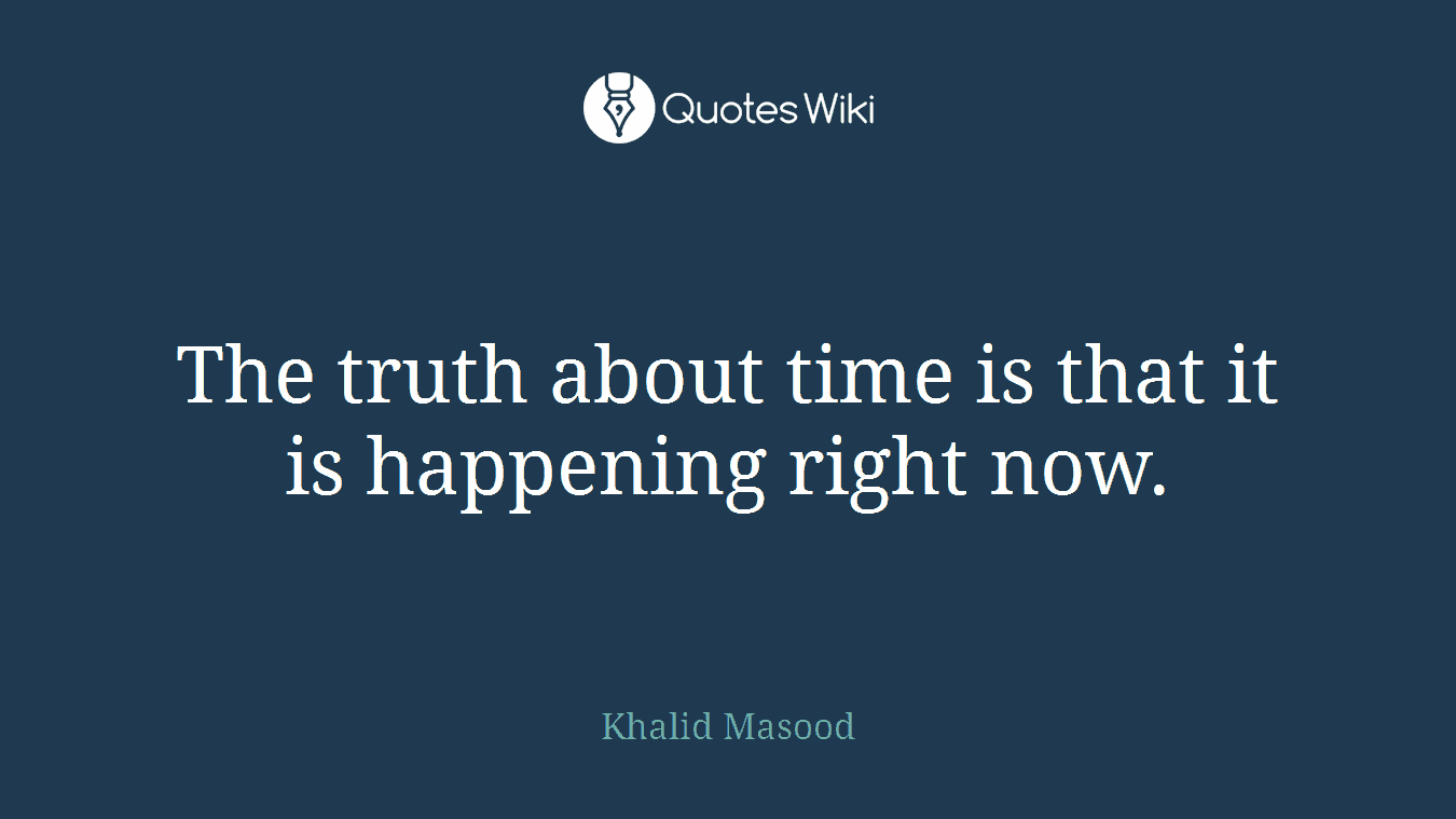The truth about time is that it is happening right now.