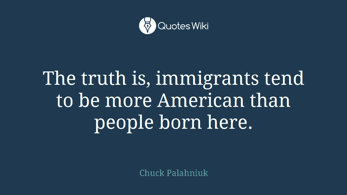 The truth is, immigrants tend to be more American than people born here.