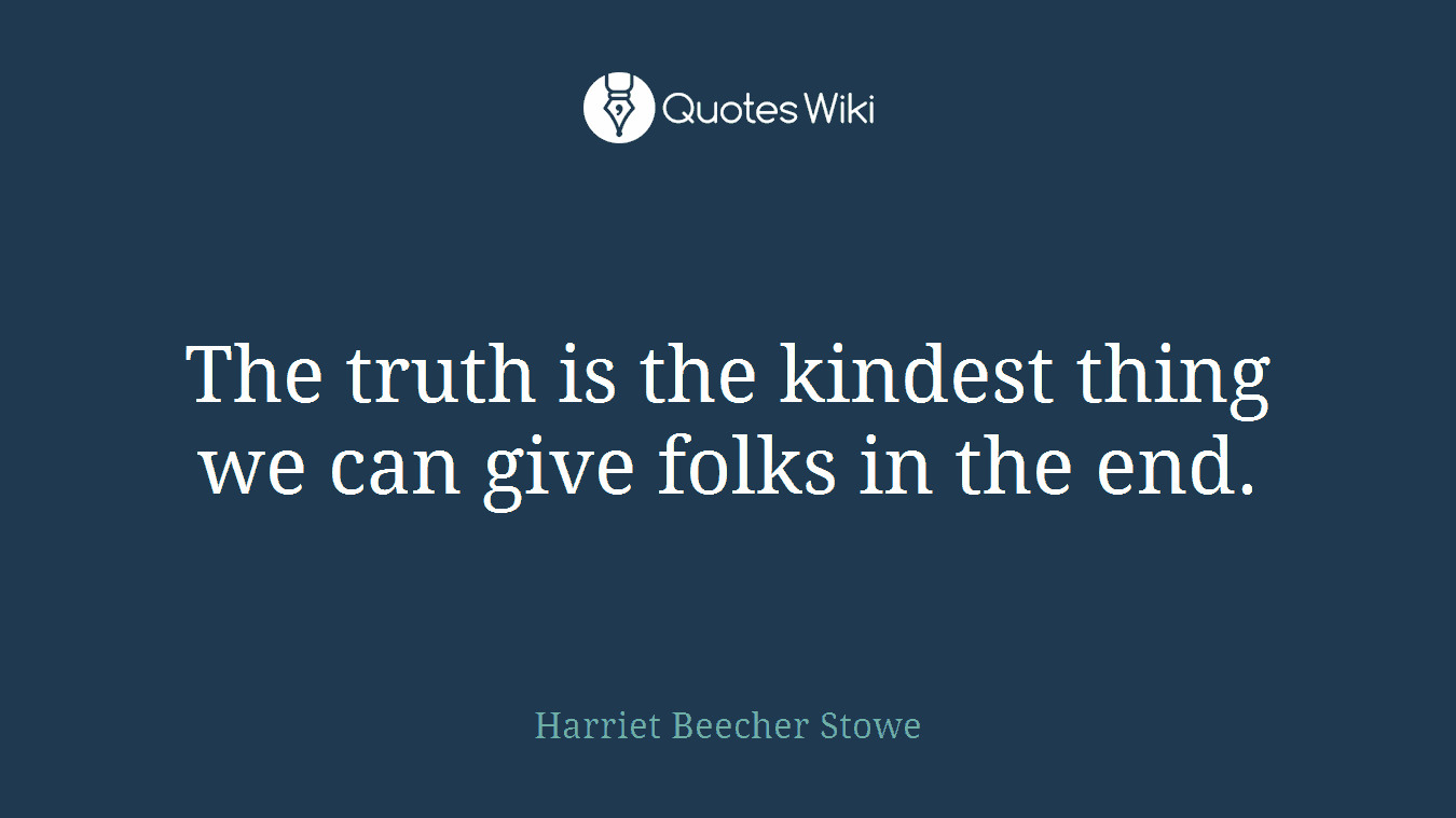 The truth is the kindest thing we can give folks in the end.