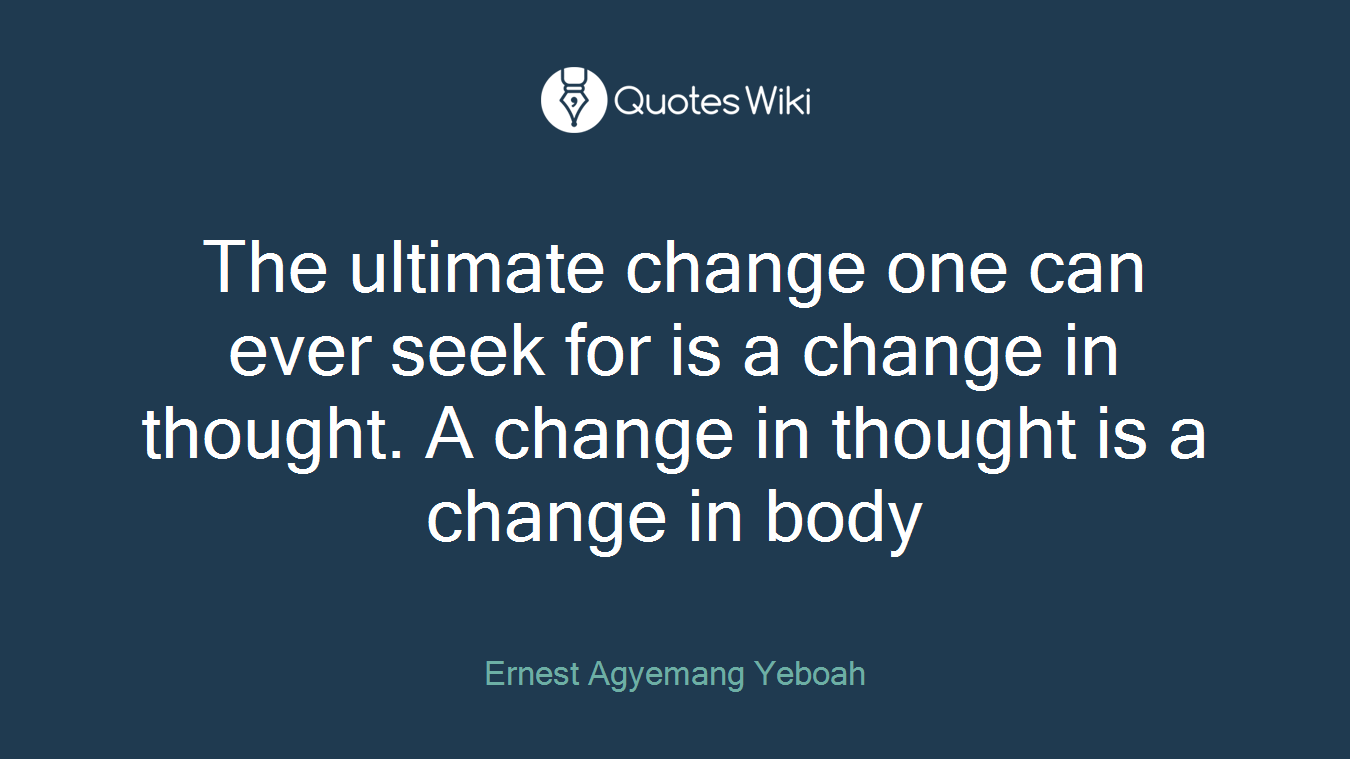 The ultimate change one can ever seek for is a change in thought. A change in thought is a change in body