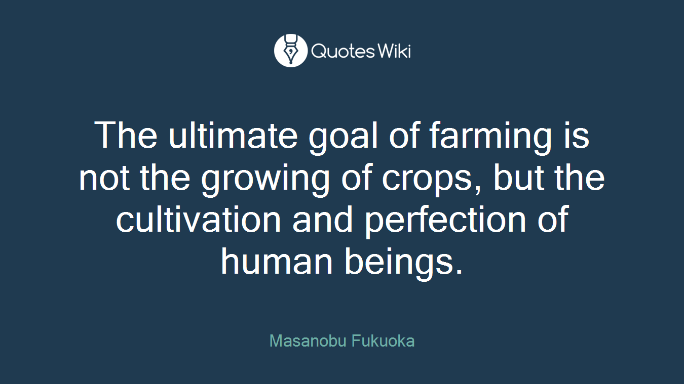 The ultimate goal of farming is not the growing of crops, but the cultivation and perfection of human beings.