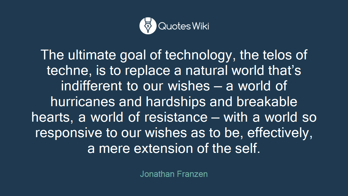 The ultimate goal of technology, the telos of techne, is to replace a natural world that's indifferent to our wishes — a world of hurricanes and hardships and breakable hearts, a world of resistance — with a world so responsive to our wishes as to be, effectively, a mere extension of the self.