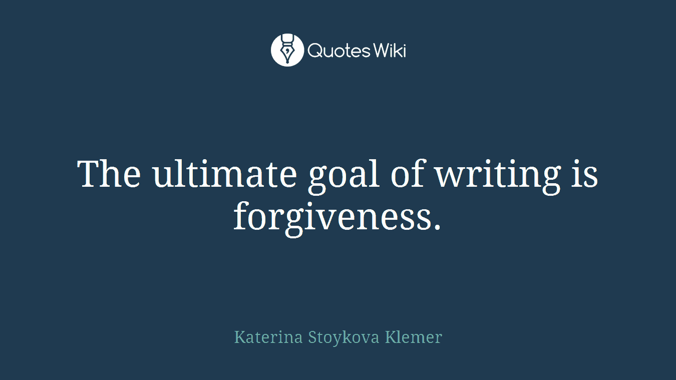 The ultimate goal of writing is forgiveness.
