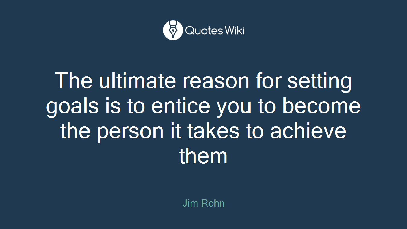The ultimate reason for setting goals is to entice you to become the person it takes to achieve them