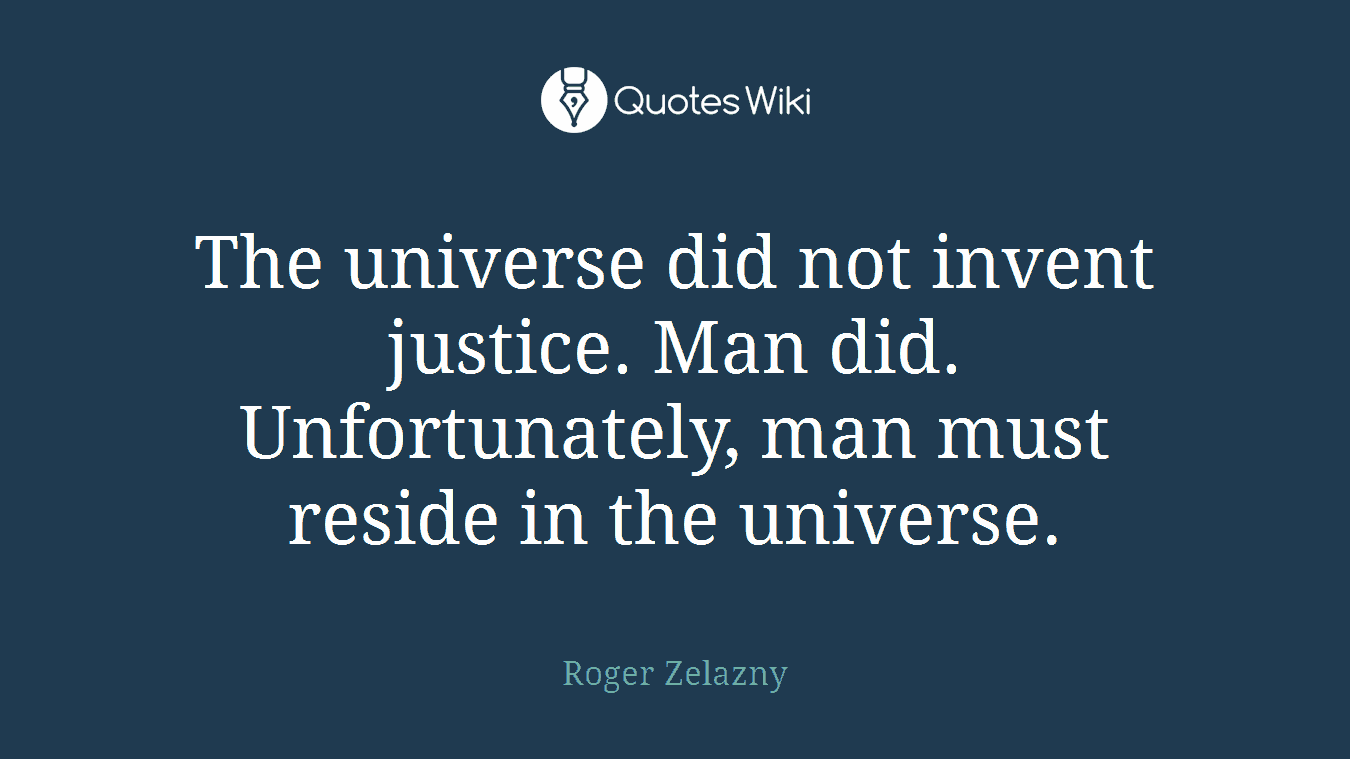 The universe did not invent justice. Man did. Unfortunately, man must reside in the universe.