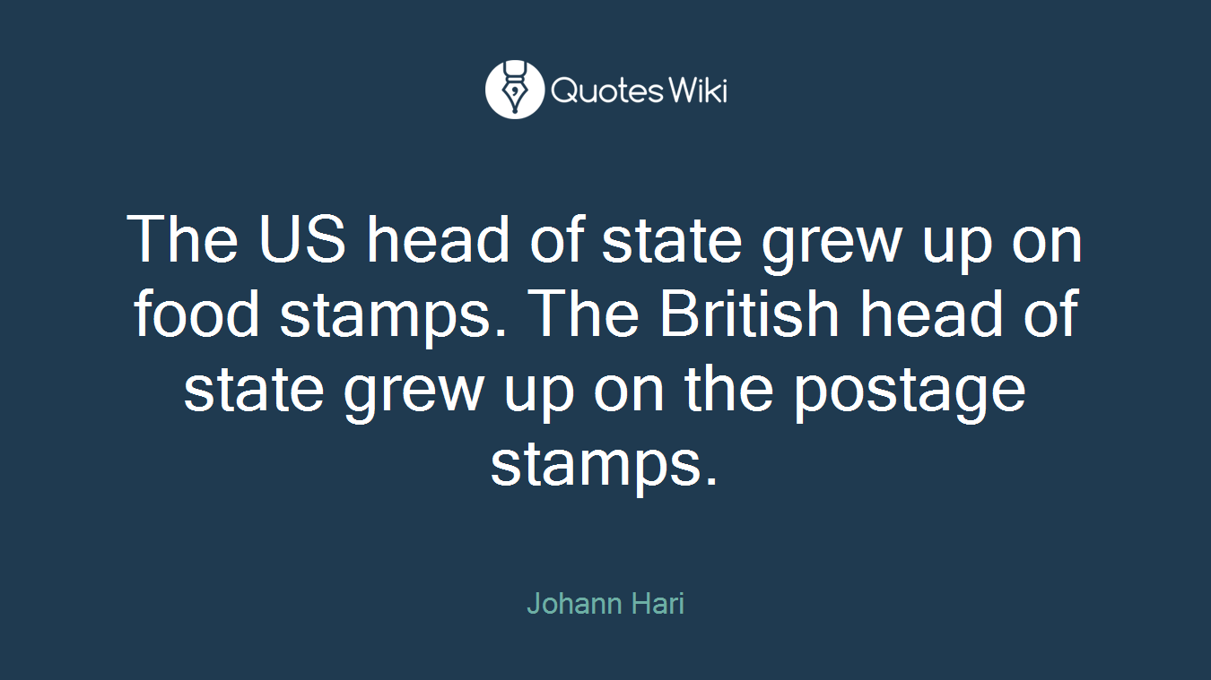 The US head of state grew up on food stamps. The British head of state grew up on the postage stamps.