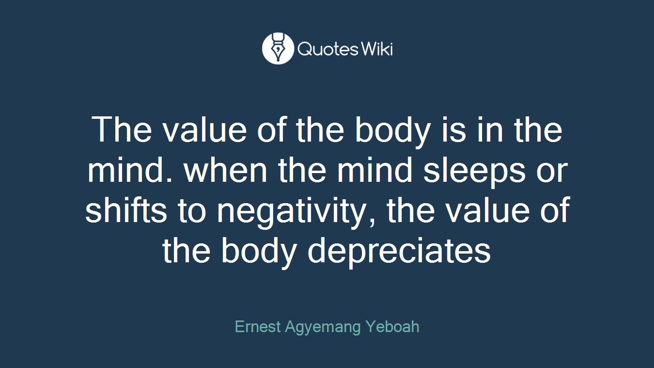 The value of the body is in the mind. when the mind sleeps or shifts to negativity, the value of the body depreciates