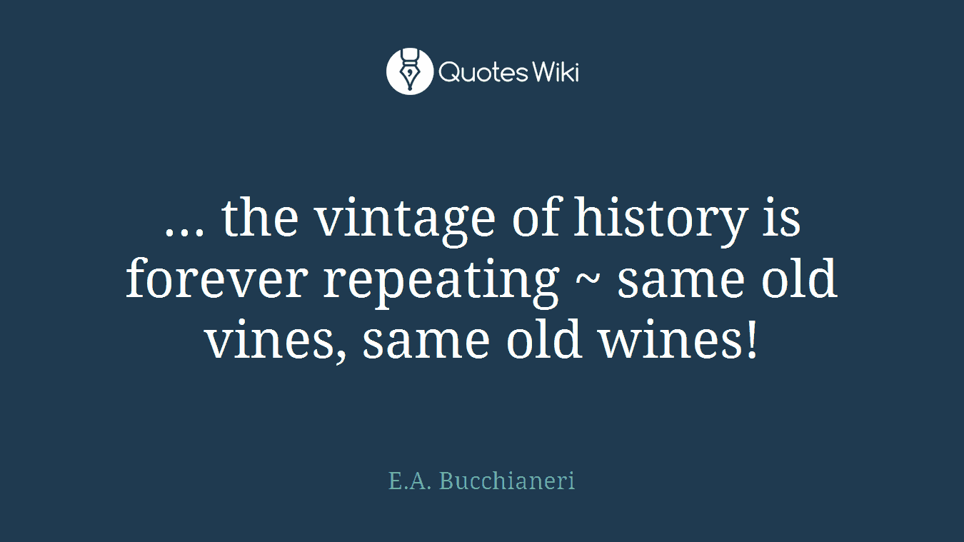 ... the vintage of history is forever repeating ~ same old vines, same old wines!