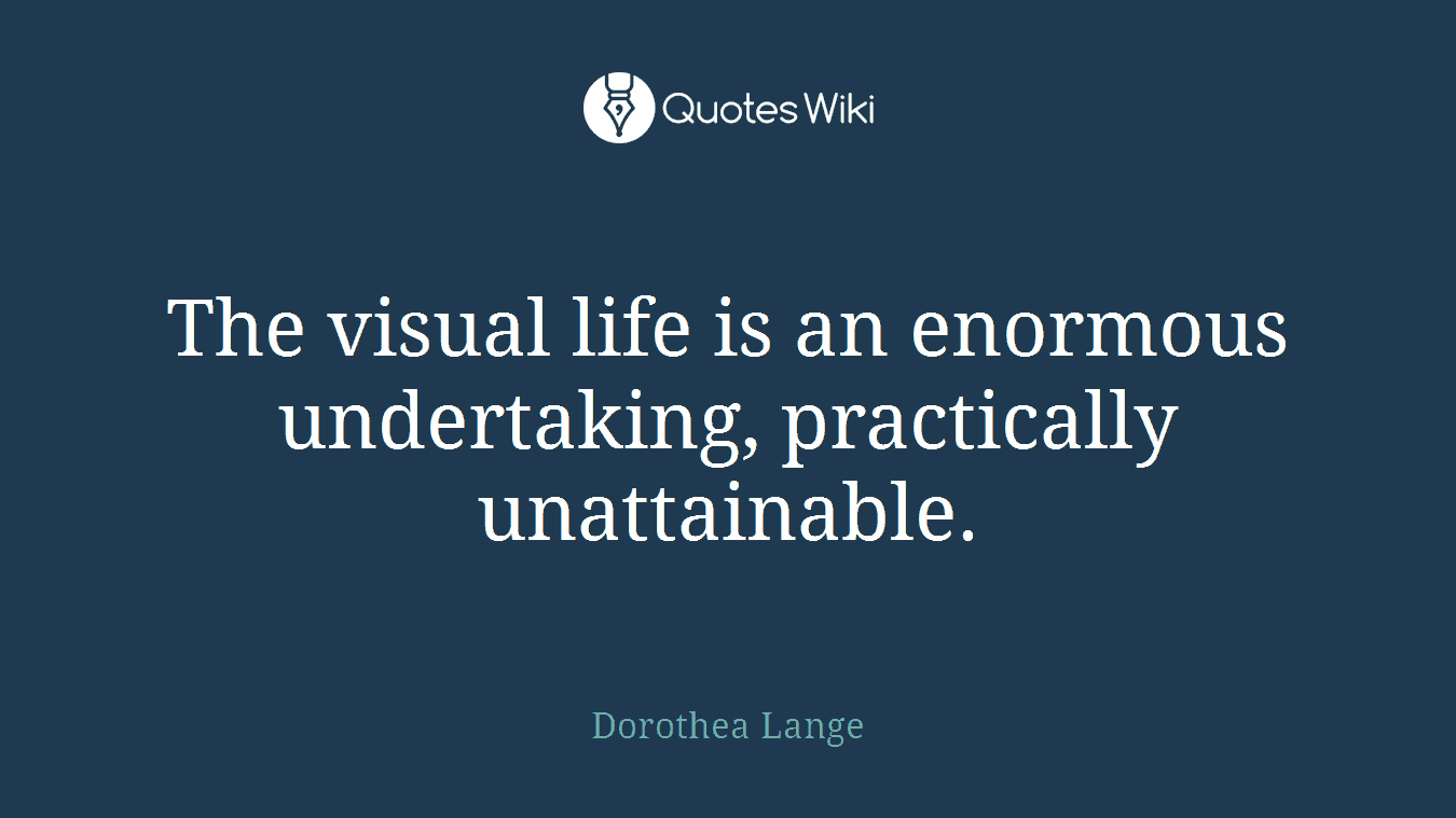 The visual life is an enormous undertaking, practically unattainable.