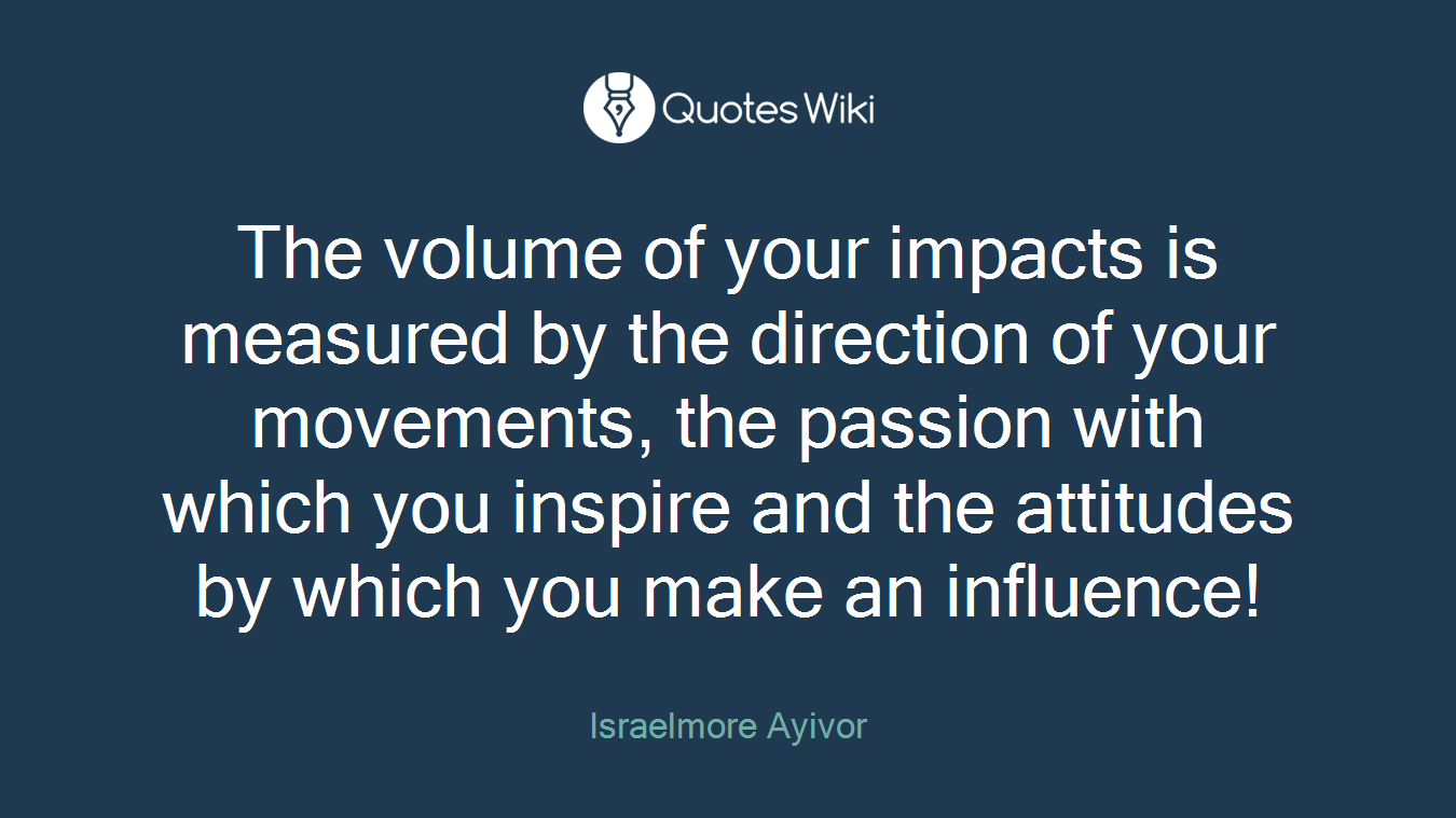 The volume of your impacts is measured by the direction of your movements, the passion with which you inspire and the attitudes by which you make an influence!