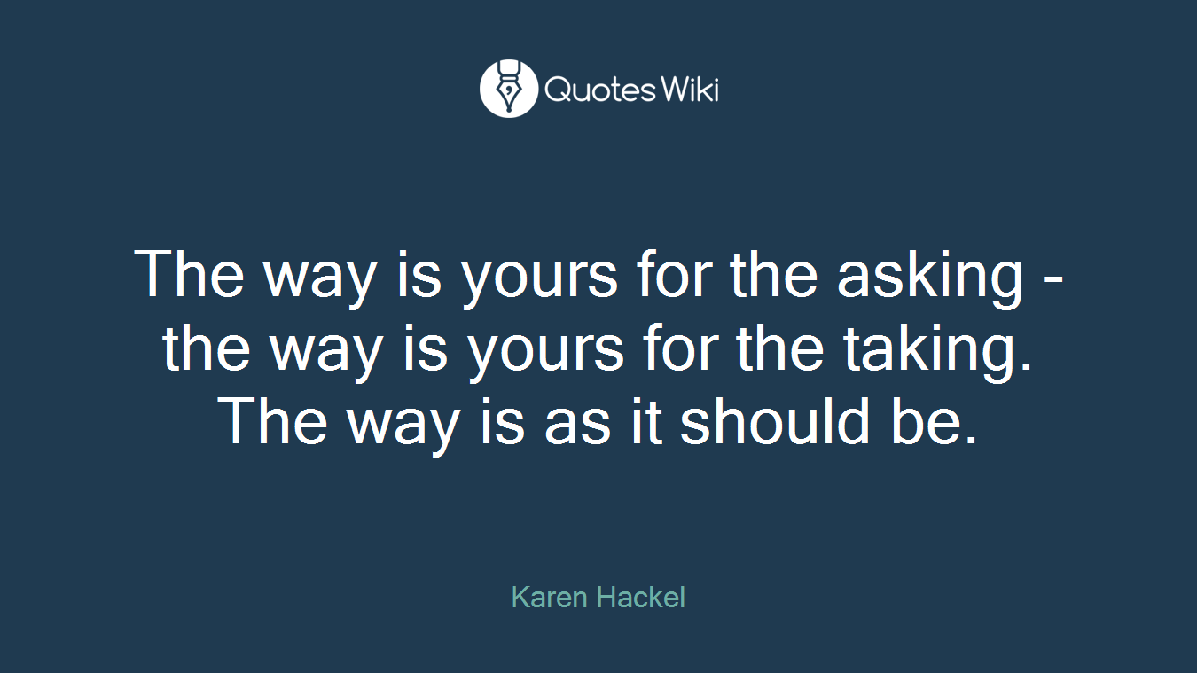 The way is yours for the asking - the way is yours for the taking. The way is as it should be.