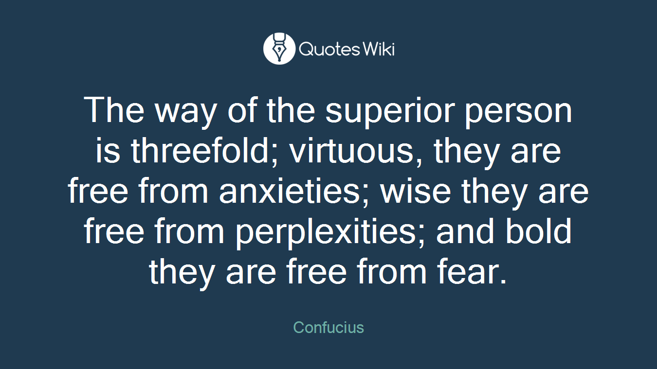 The way of the superior person is threefold; virtuous, they are free from anxieties; wise they are free from perplexities; and bold they are free from fear.