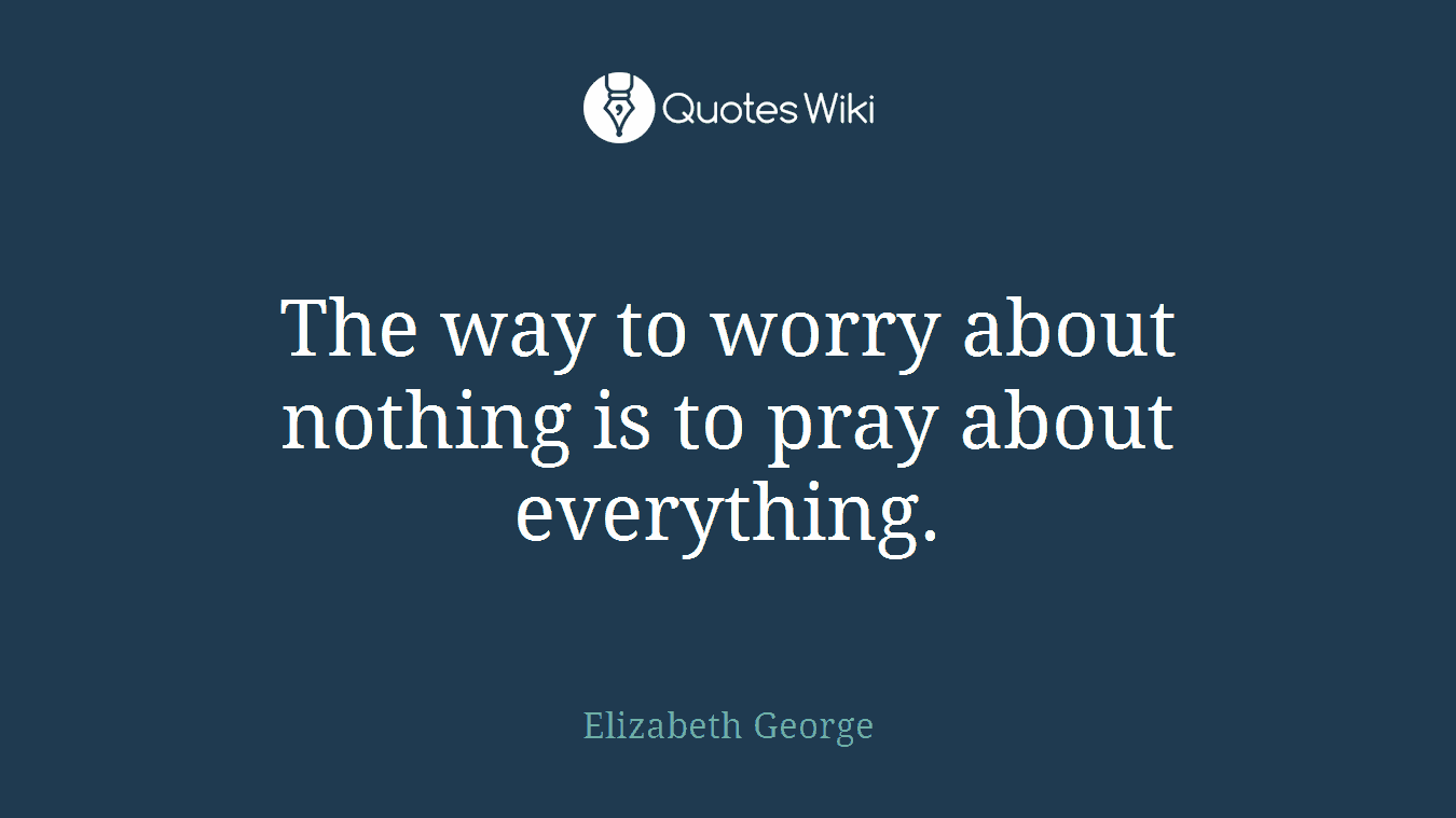 The way to worry about nothing is to pray about everything.