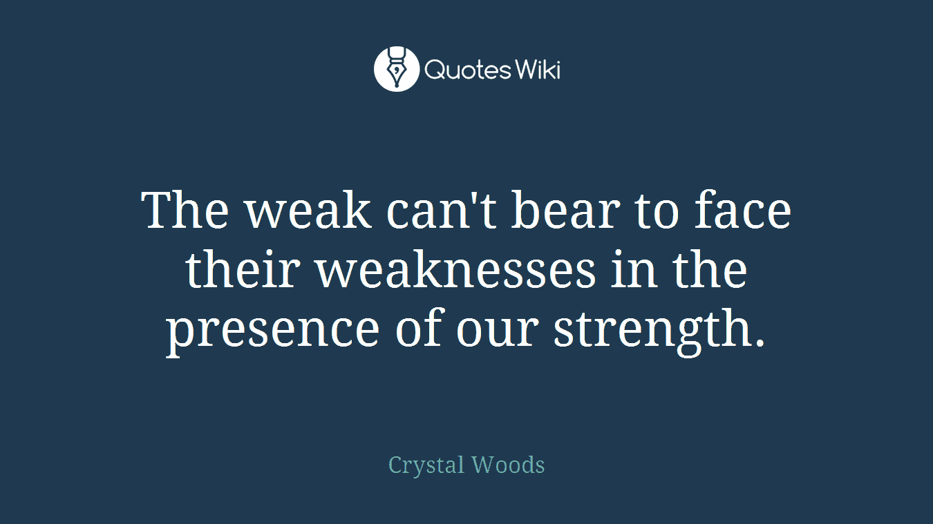 The weak can't bear to face their weaknesses in the presence of our strength.