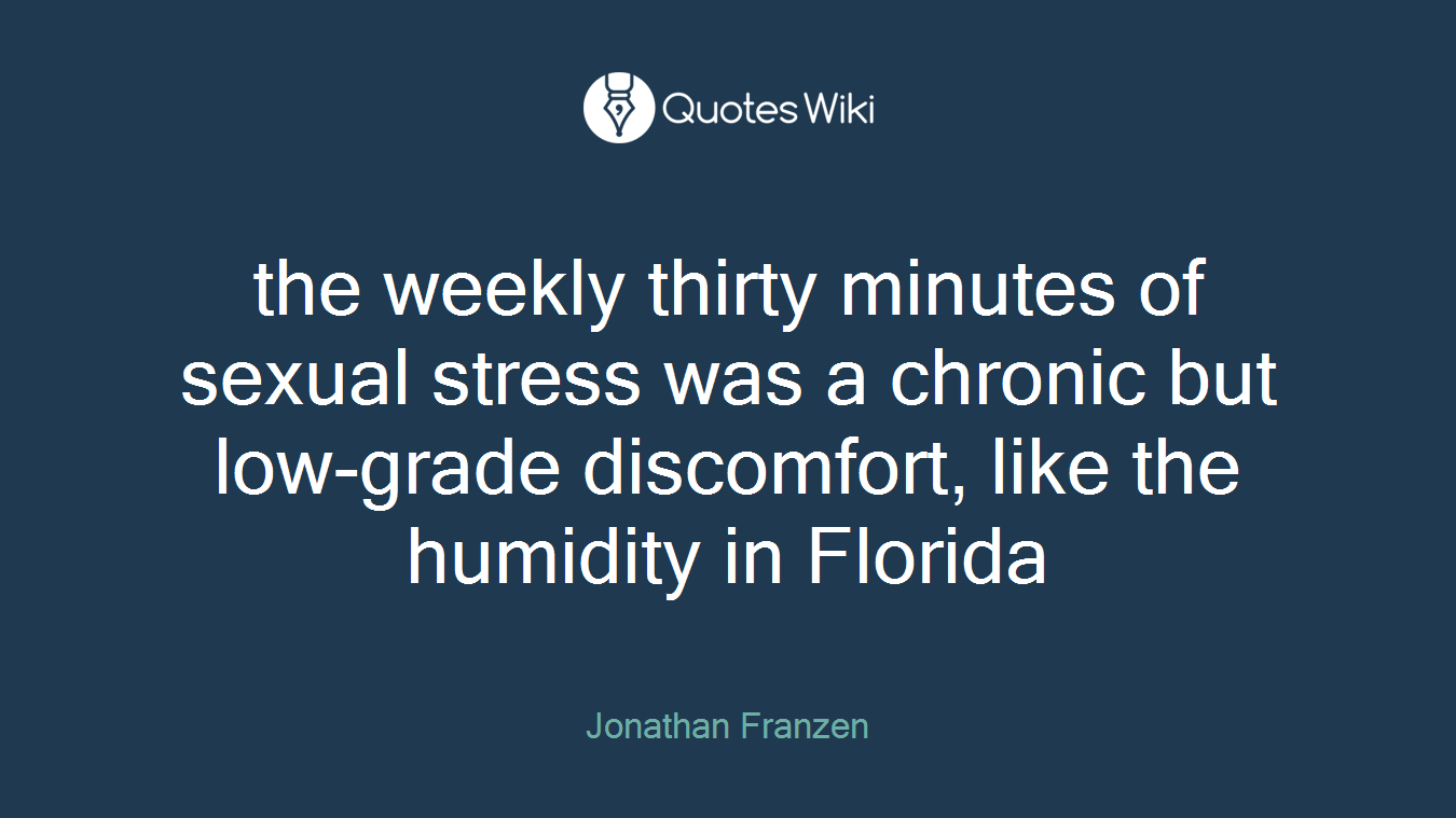 the weekly thirty minutes of sexual stress was a chronic but low-grade discomfort, like the humidity in Florida