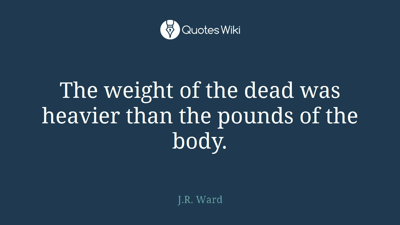 The weight of the dead was heavier than the pounds of the body.