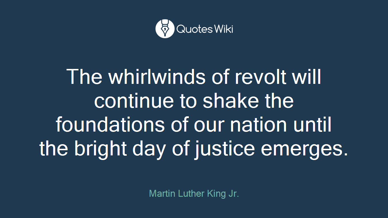 The whirlwinds of revolt will continue to shake the foundations of our nation until the bright day of justice emerges.
