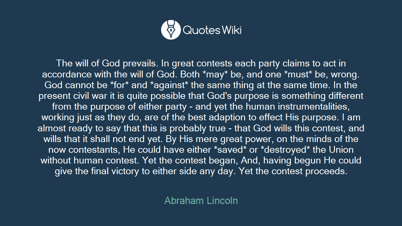 The will of God prevails. In great contests each party claims to act in accordance with the will of God. Both *may* be, and one *must* be, wrong. God cannot be *for* and *against* the same thing at the same time. In the present civil war it is quite possible that God's purpose is something different from the purpose of either party - and yet the human instrumentalities, working just as they do, are of the best adaption to effect His purpose. I am almost ready to say that this is probably true - that God wills this contest, and wills that it shall not end yet. By His mere great power, on the minds of the now contestants, He could have either *saved* or *destroyed* the Union without human contest. Yet the contest began, And, having begun He could give the final victory to either side any day. Yet the contest proceeds.