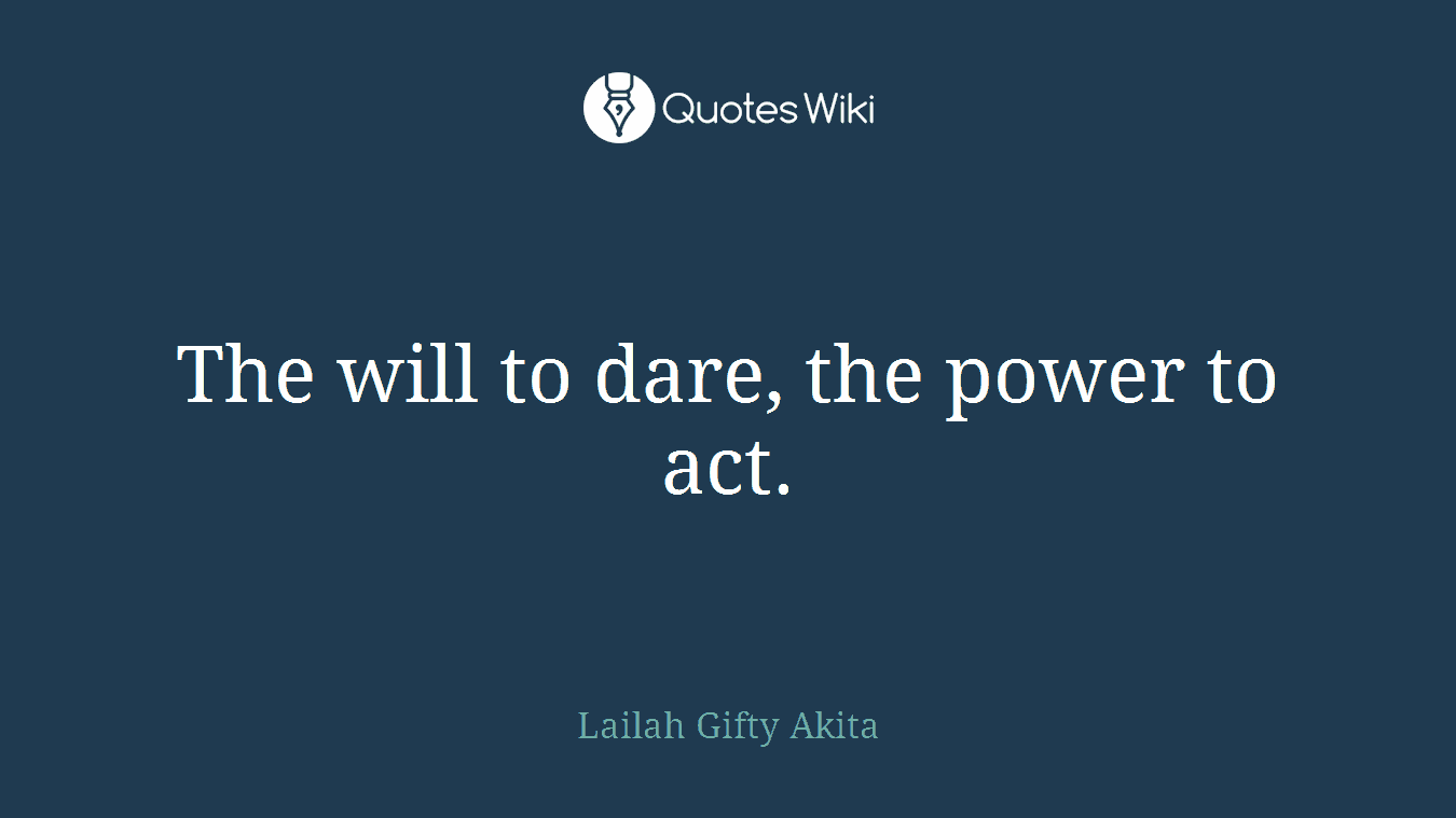 The will to dare, the power to act.