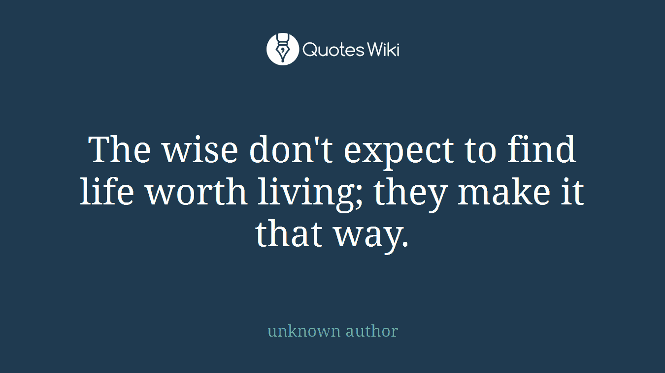The Wise Dont Expect To Find Life Worth Living Quoteswiki