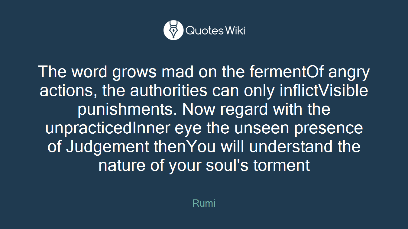 The word grows mad on the fermentOf angry actions, the authorities can only inflictVisible punishments. Now regard with the unpracticedInner eye the unseen presence of Judgement thenYou will understand the nature of your soul's torment