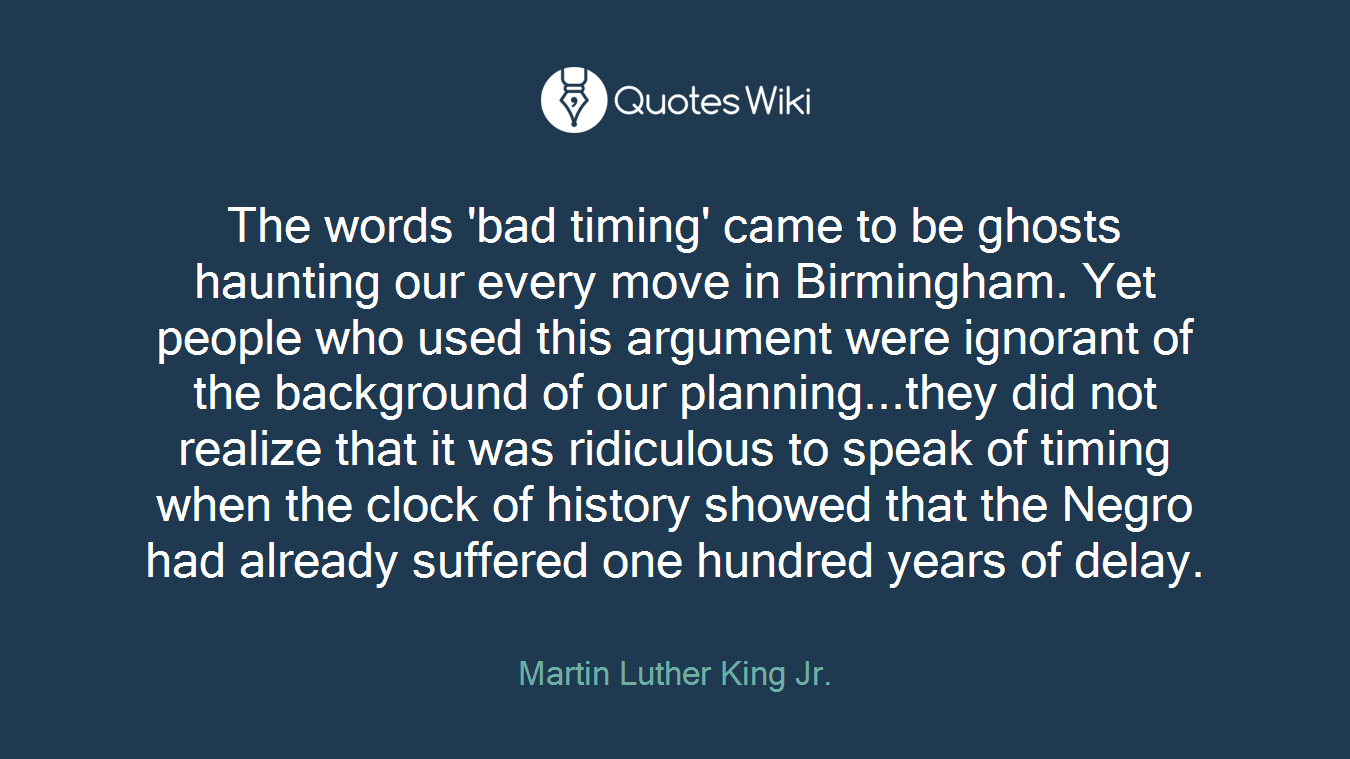 The words 'bad timing' came to be ghosts haunting our every move in Birmingham. Yet people who used this argument were ignorant of the background of our planning...they did not realize that it was ridiculous to speak of timing when the clock of history showed that the Negro had already suffered one hundred years of delay.