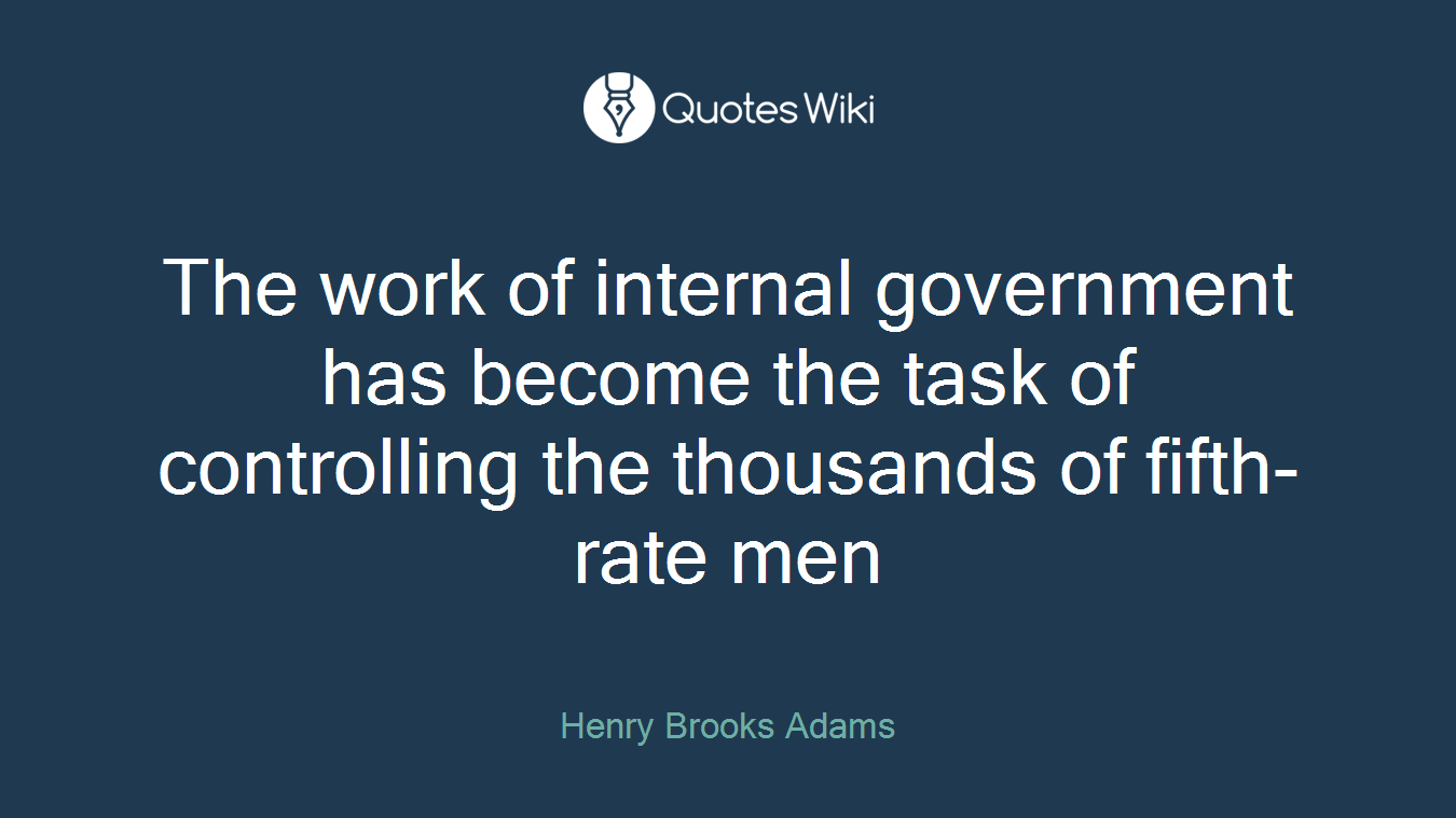 The work of internal government has become the task of controlling the thousands of fifth-rate men