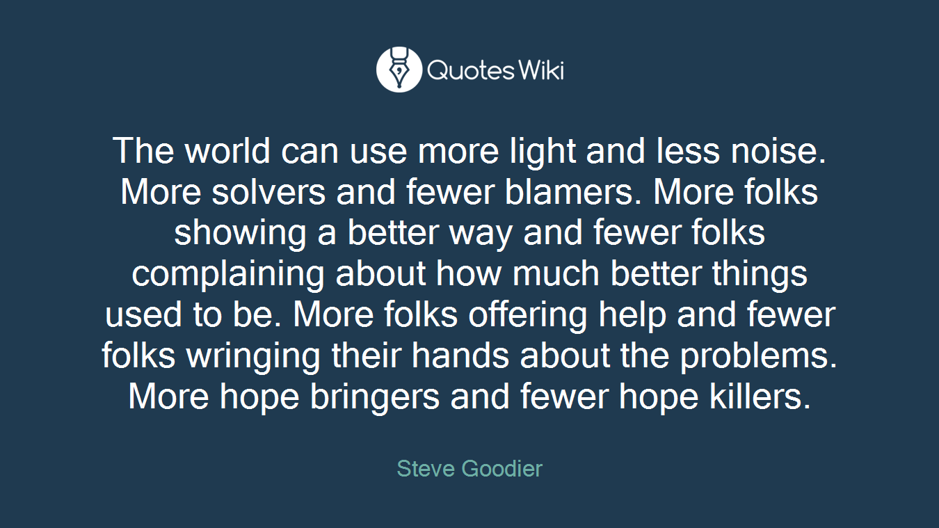 The world can use more light and less noise. More solvers and fewer blamers. More folks showing a better way and fewer folks complaining about how much better things used to be. More folks offering help and fewer folks wringing their hands about the problems. More hope bringers and fewer hope killers.