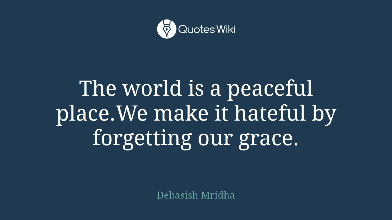 The world is a peaceful place.We make it hateful by forgetting our grace.