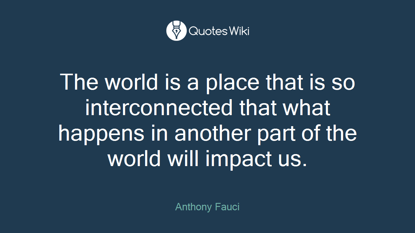 The world is a place that is so interconnected that what happens in another part of the world will impact us.