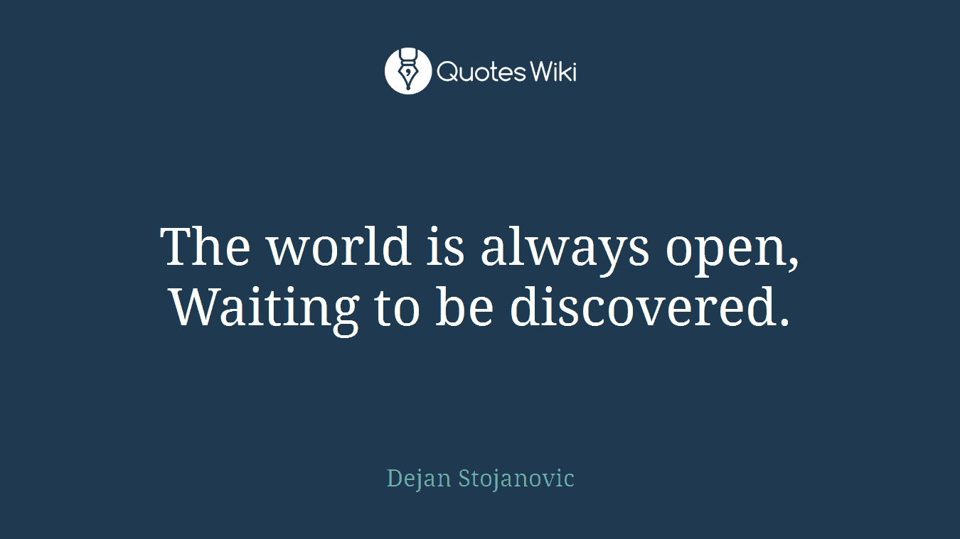 The world is always open, Waiting to be discovered.