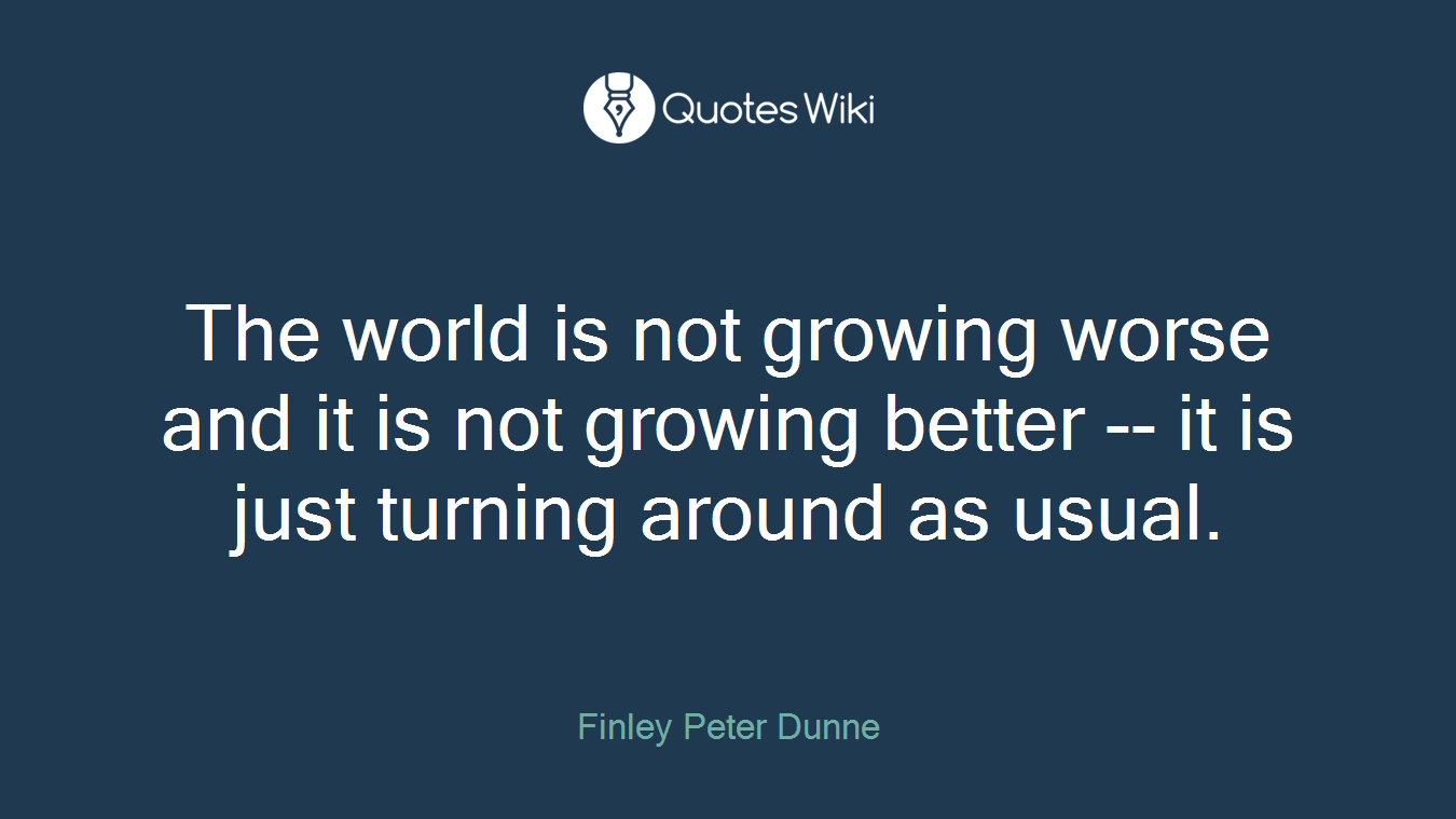 The world is not growing worse and it is not growing better -- it is just turning around as usual.